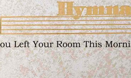 Ere You Left Your Room This Morning – Hymn Lyrics