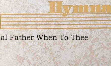 Eternal Father When To Thee – Hymn Lyrics
