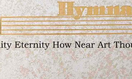 Eternity Eternity How Near Art Thou – Hymn Lyrics