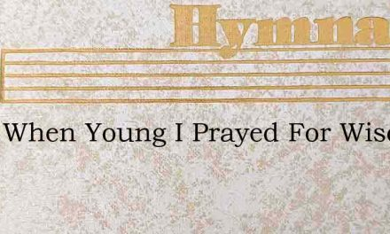 Even When Young I Prayed For Wisdoms – Hymn Lyrics