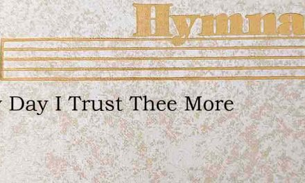 Every Day I Trust Thee More – Hymn Lyrics