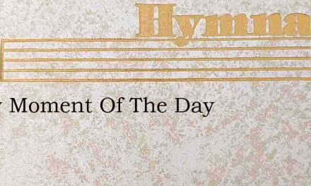 Every Moment Of The Day – Hymn Lyrics