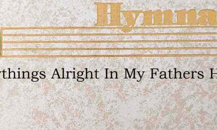 Everythings Alright In My Fathers House – Hymn Lyrics