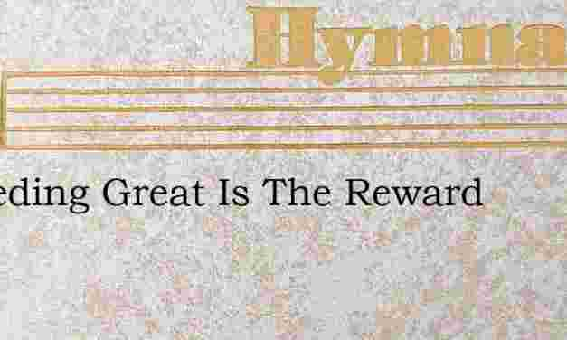 Exceeding Great Is The Reward – Hymn Lyrics
