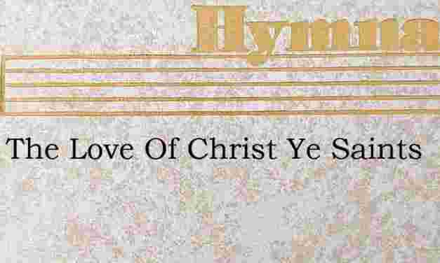 Extol The Love Of Christ Ye Saints – Hymn Lyrics