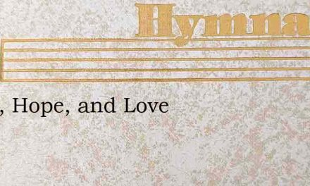 Faith, Hope, and Love – Hymn Lyrics