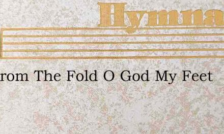 Far From The Fold O God My Feet – Hymn Lyrics
