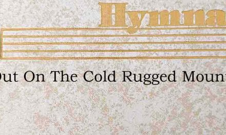 Far Out On The Cold Rugged Mountains Of – Hymn Lyrics
