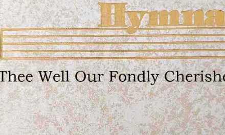 Fare Thee Well Our Fondly Cherished – Hymn Lyrics