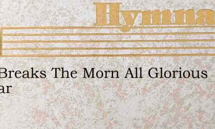 Fast Breaks The Morn All Glorious Appear – Hymn Lyrics