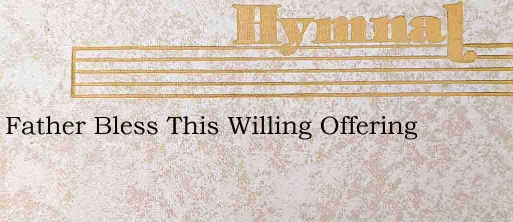 Father Bless This Willing Offering – Hymn Lyrics