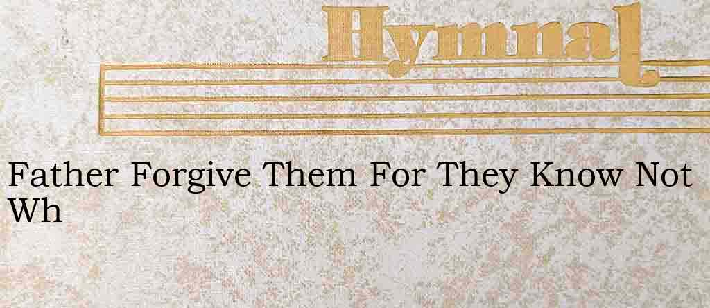 Father Forgive Them For They Know Not Wh – Hymn Lyrics
