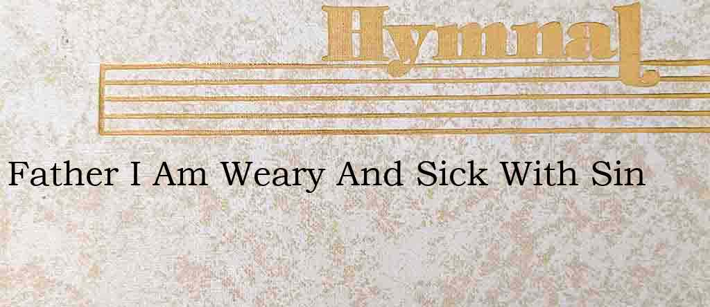 Father I Am Weary And Sick With Sin – Hymn Lyrics