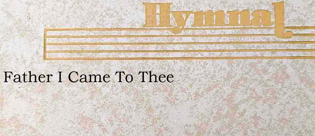 Father I Came To Thee – Hymn Lyrics