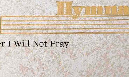 Father I Will Not Pray – Hymn Lyrics