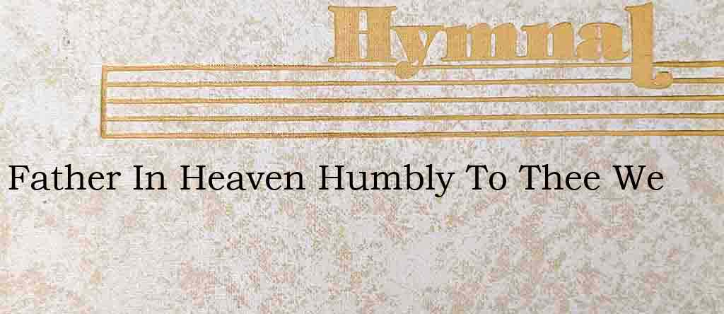 Father In Heaven Humbly To Thee We – Hymn Lyrics