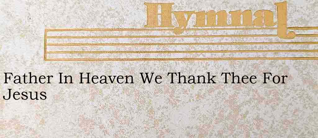 Father In Heaven We Thank Thee For Jesus – Hymn Lyrics