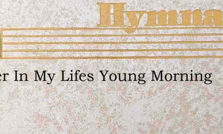 Father In My Lifes Young Morning – Hymn Lyrics