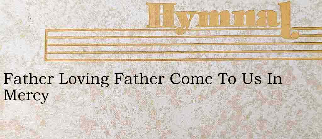 Father Loving Father Come To Us In Mercy – Hymn Lyrics