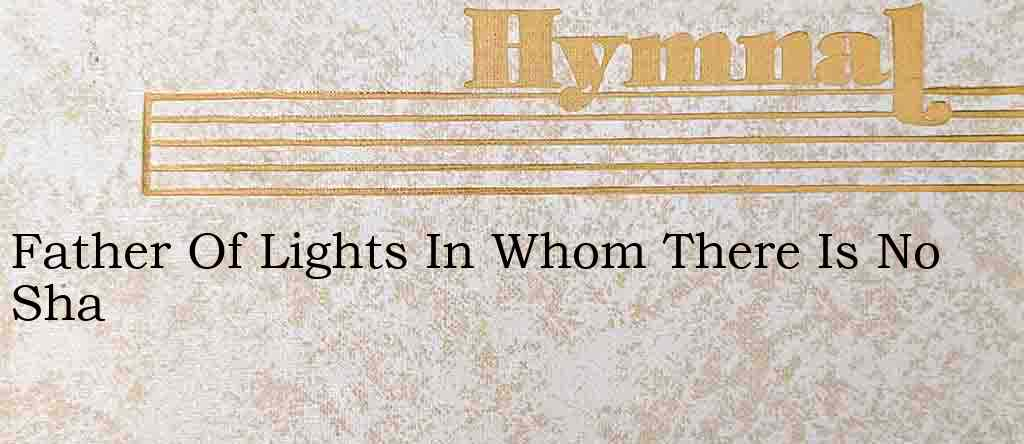 Father Of Lights In Whom There Is No Sha – Hymn Lyrics