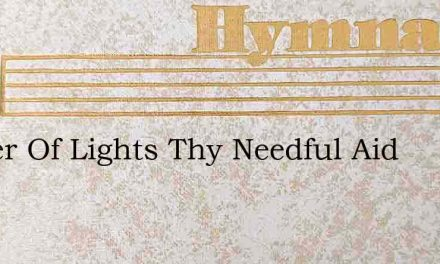 Father Of Lights Thy Needful Aid – Hymn Lyrics