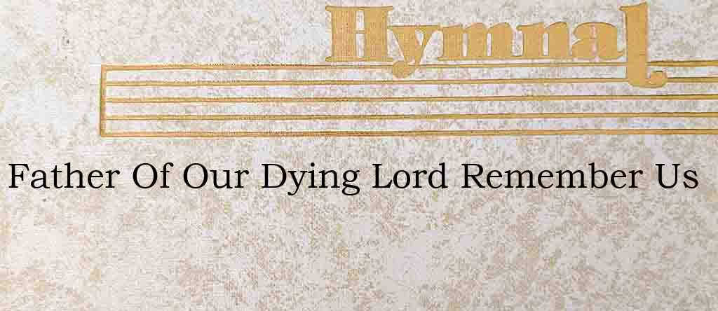 Father Of Our Dying Lord Remember Us – Hymn Lyrics