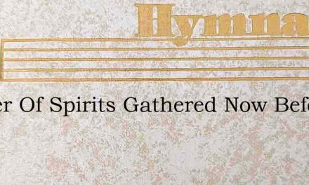 Father Of Spirits Gathered Now Before Th – Hymn Lyrics