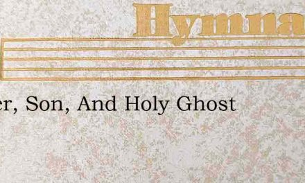 Father, Son, And Holy Ghost – Hymn Lyrics