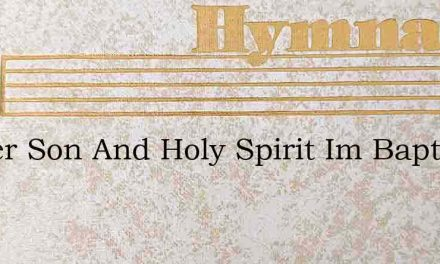 Father Son And Holy Spirit Im Baptized – Hymn Lyrics