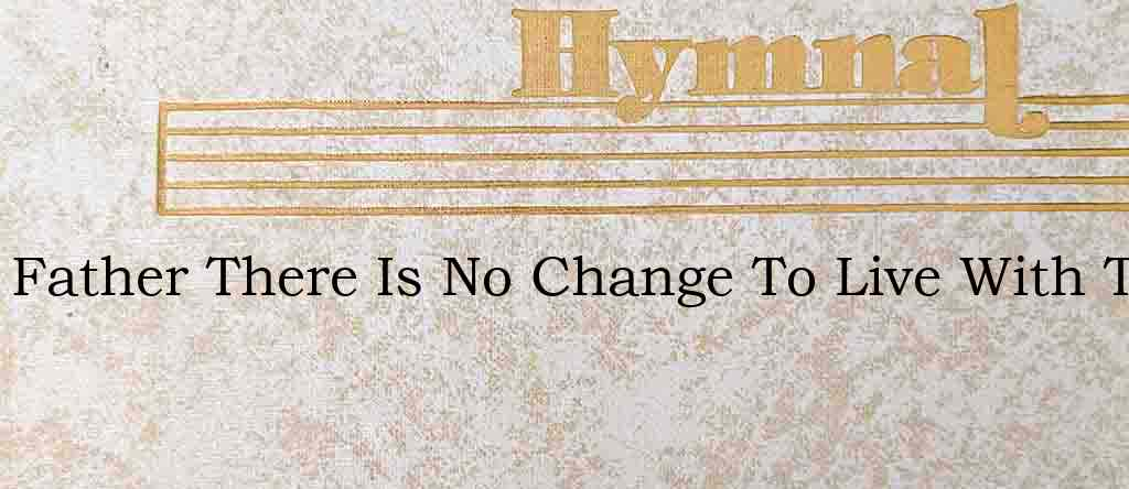 Father There Is No Change To Live With T – Hymn Lyrics