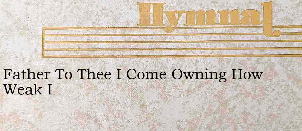 Father To Thee I Come Owning How Weak I – Hymn Lyrics
