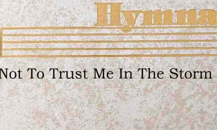 Fear Not To Trust Me In The Storm – Hymn Lyrics