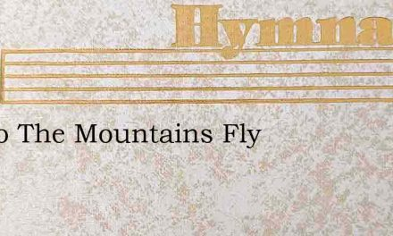 Fly To The Mountains Fly – Hymn Lyrics