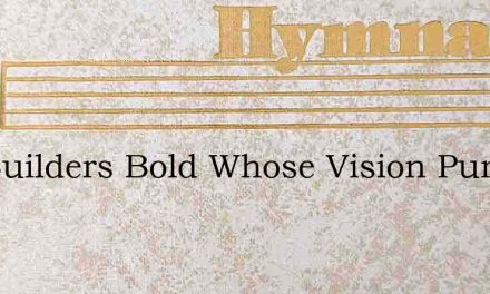 For Builders Bold Whose Vision Pure – Hymn Lyrics