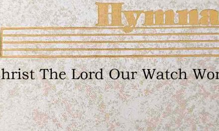 For Christ The Lord Our Watch Word Shall – Hymn Lyrics