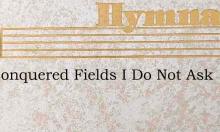 For Conquered Fields I Do Not Ask – Hymn Lyrics