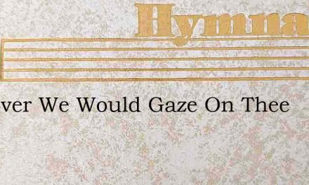For Ever We Would Gaze On Thee – Hymn Lyrics