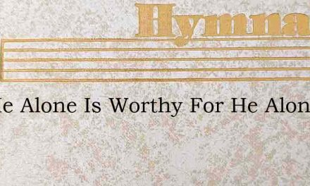 For He Alone Is Worthy For He Alone – Hymn Lyrics