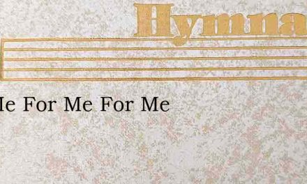 For Me For Me For Me – Hymn Lyrics
