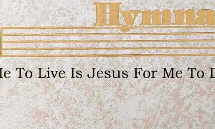 For Me To Live Is Jesus For Me To Die – Hymn Lyrics