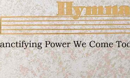 For Sanctifying Power We Come Today – Hymn Lyrics