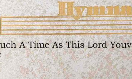 For Such A Time As This Lord Youve Come – Hymn Lyrics