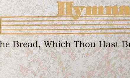 For The Bread, Which Thou Hast Broken – Hymn Lyrics