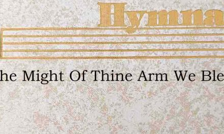 For The Might Of Thine Arm We Bless Thee – Hymn Lyrics