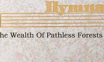 For The Wealth Of Pathless Forests – Hymn Lyrics
