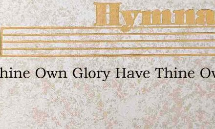 For Thine Own Glory Have Thine Own Way – Hymn Lyrics