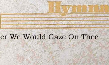 Forever We Would Gaze On Thee – Hymn Lyrics