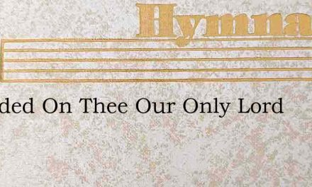 Founded On Thee Our Only Lord – Hymn Lyrics