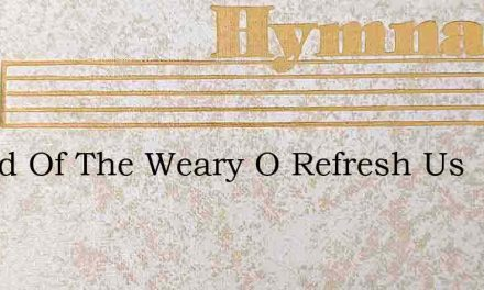 Friend Of The Weary O Refresh Us – Hymn Lyrics