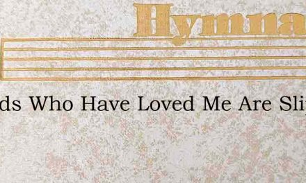 Friends Who Have Loved Me Are Slipping P – Hymn Lyrics